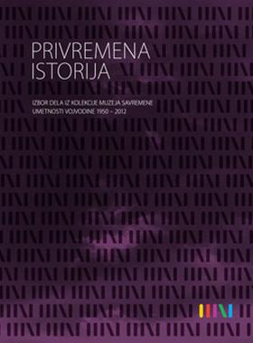 PRIVREMENA ISTORIJA: izbor dela iz kolekcije Muzeja savremene umetnosti Vojvodine 1950-2012