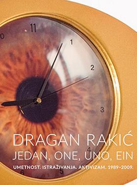 Dragan Rakić: jedan, one, uno, ein: umetnost, istraživanja, aktivizam 1989-2009